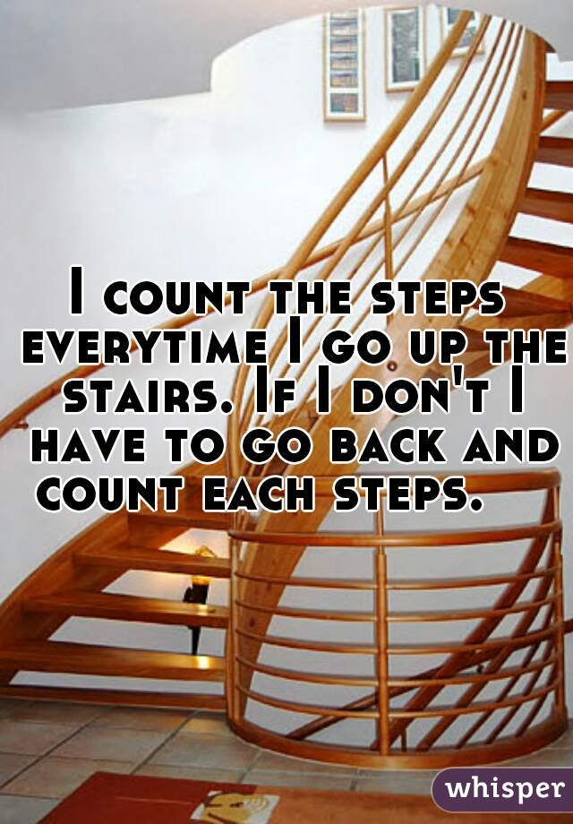 I count the steps everytime I go up the stairs. If I don't I have to go back and count each steps.