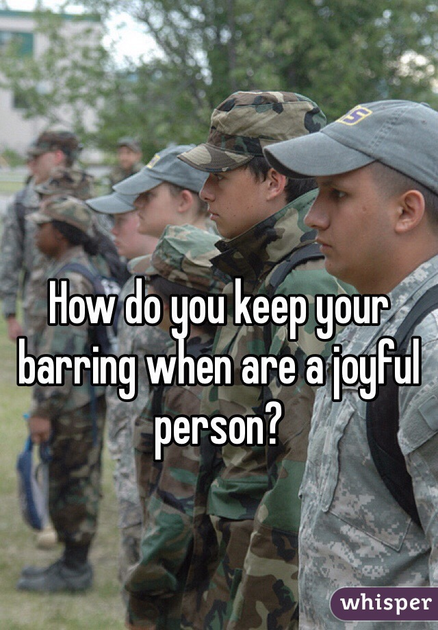 How do you keep your barring when are a joyful person?