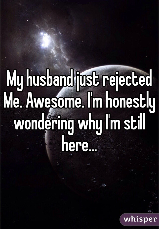 My husband just rejected Me. Awesome. I'm honestly wondering why I'm still here...