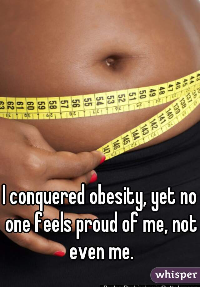 I conquered obesity, yet no one feels proud of me, not even me.