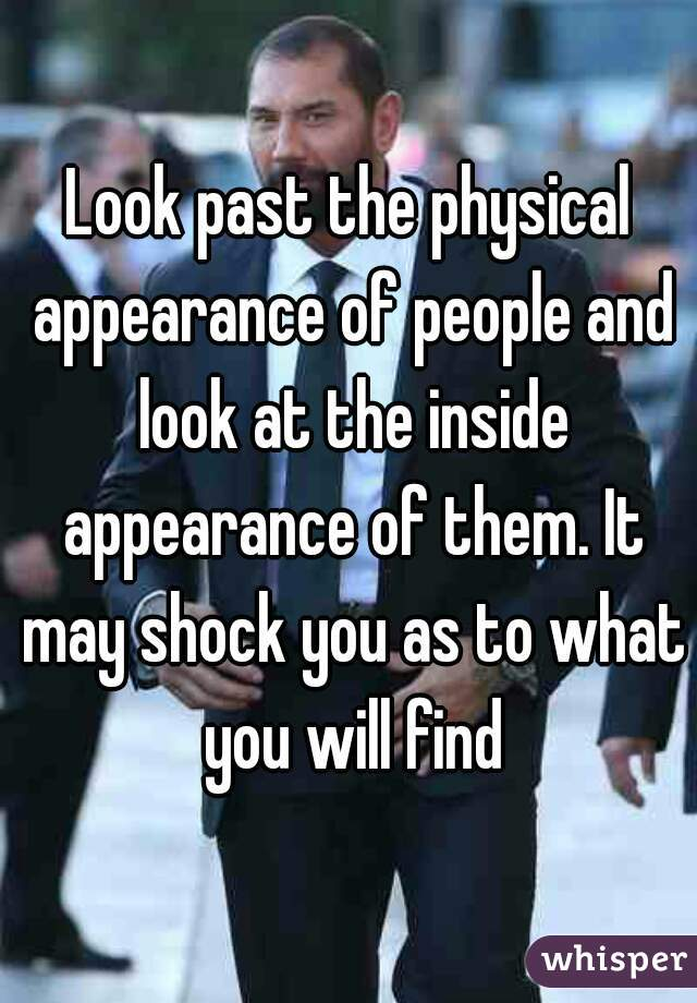 Look past the physical appearance of people and look at the inside appearance of them. It may shock you as to what you will find