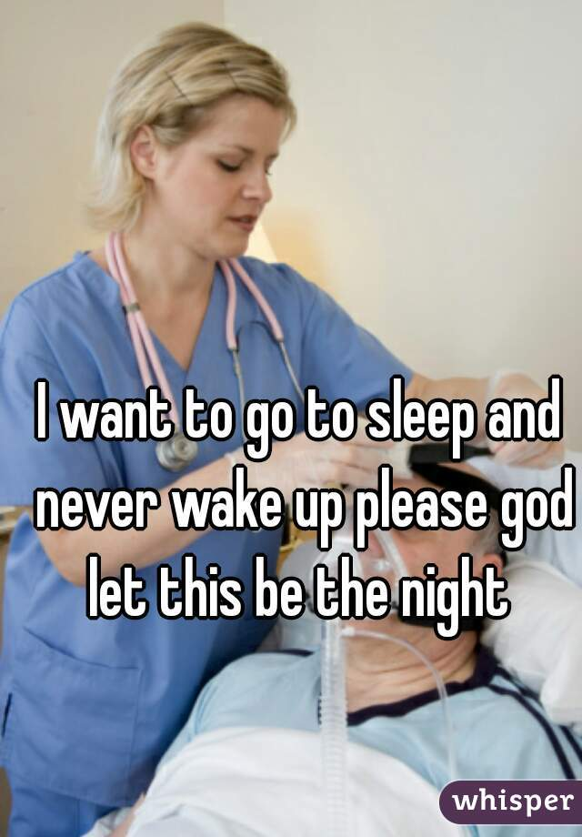 I want to go to sleep and never wake up please god let this be the night