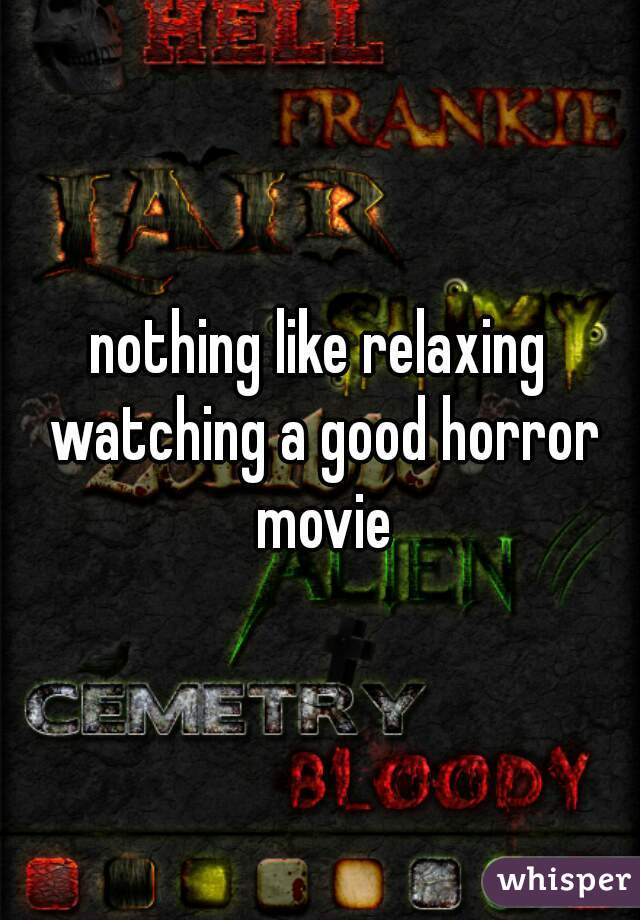 nothing like relaxing watching a good horror movie