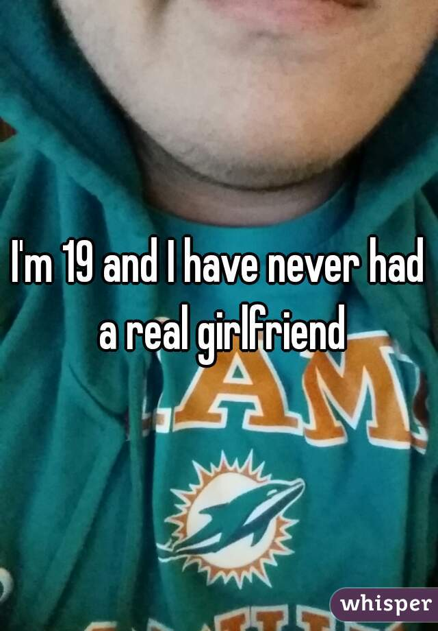 I'm 19 and I have never had a real girlfriend