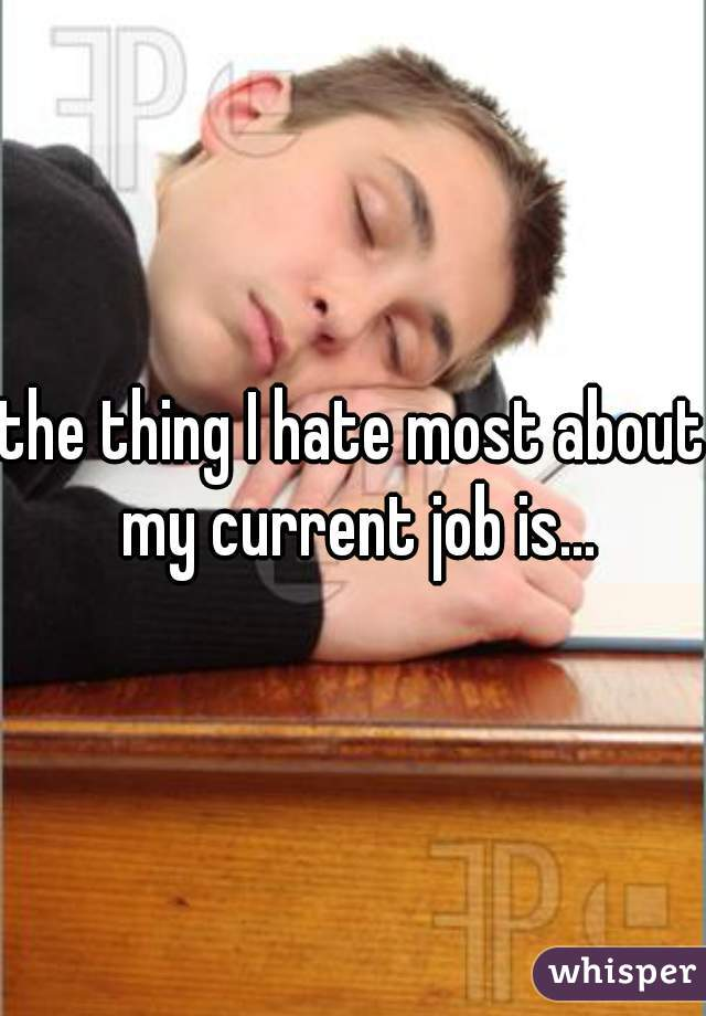the thing I hate most about my current job is...
