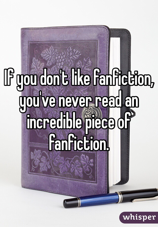 If you don't like fanfiction, you've never read an incredible piece of fanfiction.