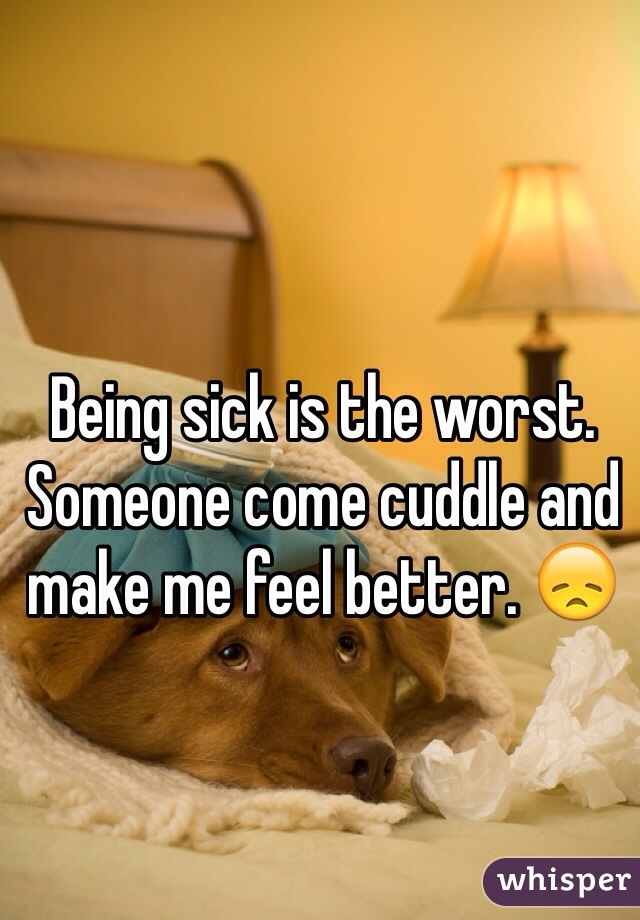 Being sick is the worst. Someone come cuddle and make me feel better. 😞
