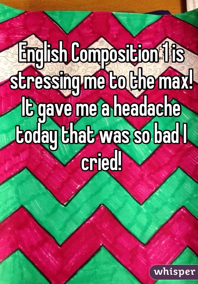 English Composition 1 is stressing me to the max! It gave me a headache today that was so bad I cried!