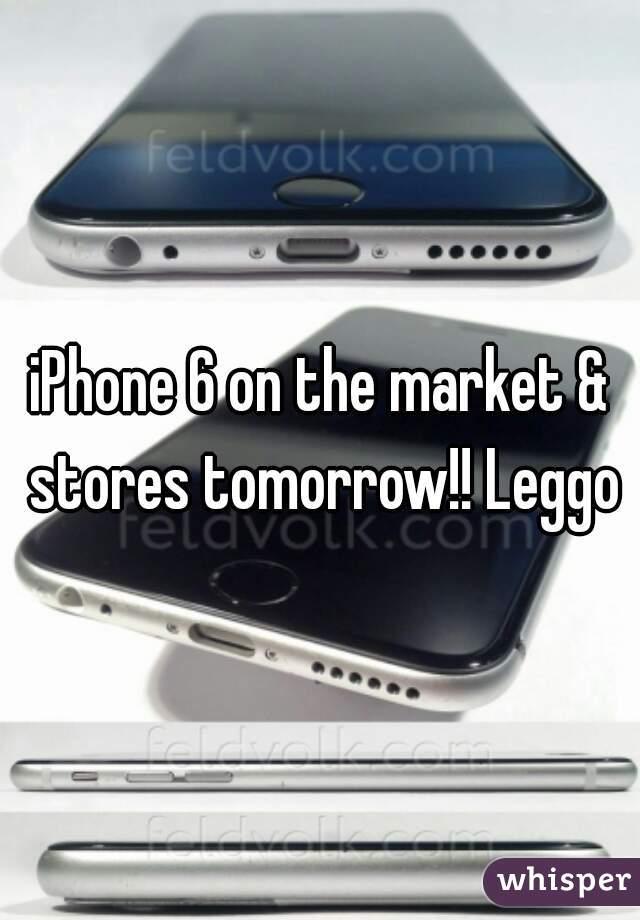 iPhone 6 on the market & stores tomorrow!! Leggo
