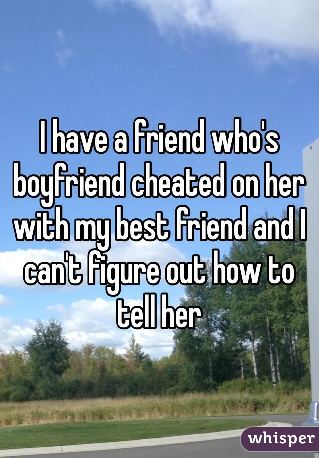 I have a friend who's boyfriend cheated on her with my best friend and I can't figure out how to tell her