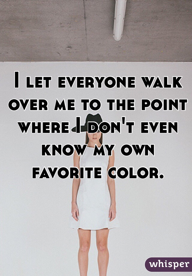I let everyone walk over me to the point where I don't even know my own favorite color.