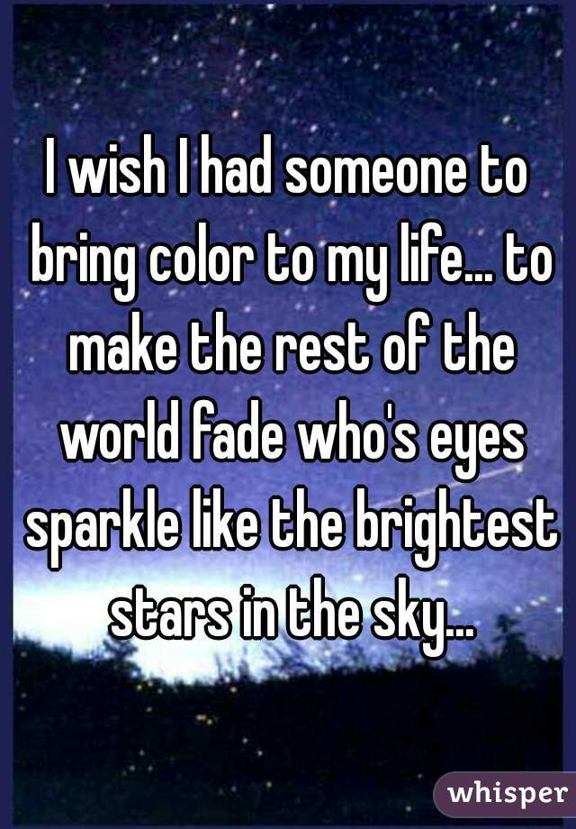 I wish I had someone to bring color to my life... to make the rest of the world fade who's eyes sparkle like the brightest stars in the sky...