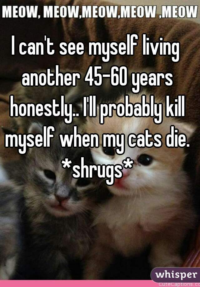 I can't see myself living another 45-60 years honestly.. I'll probably kill myself when my cats die. *shrugs*