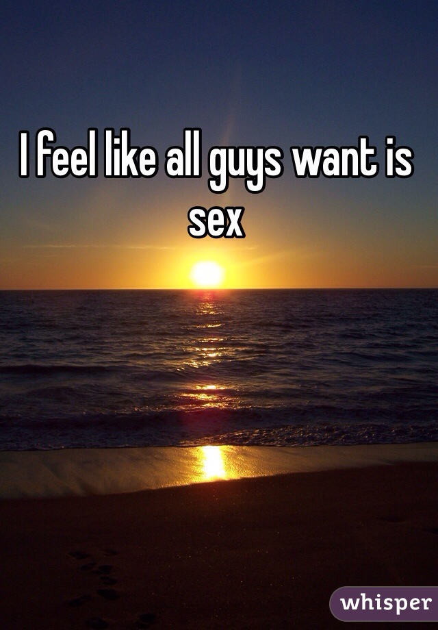 I feel like all guys want is sex