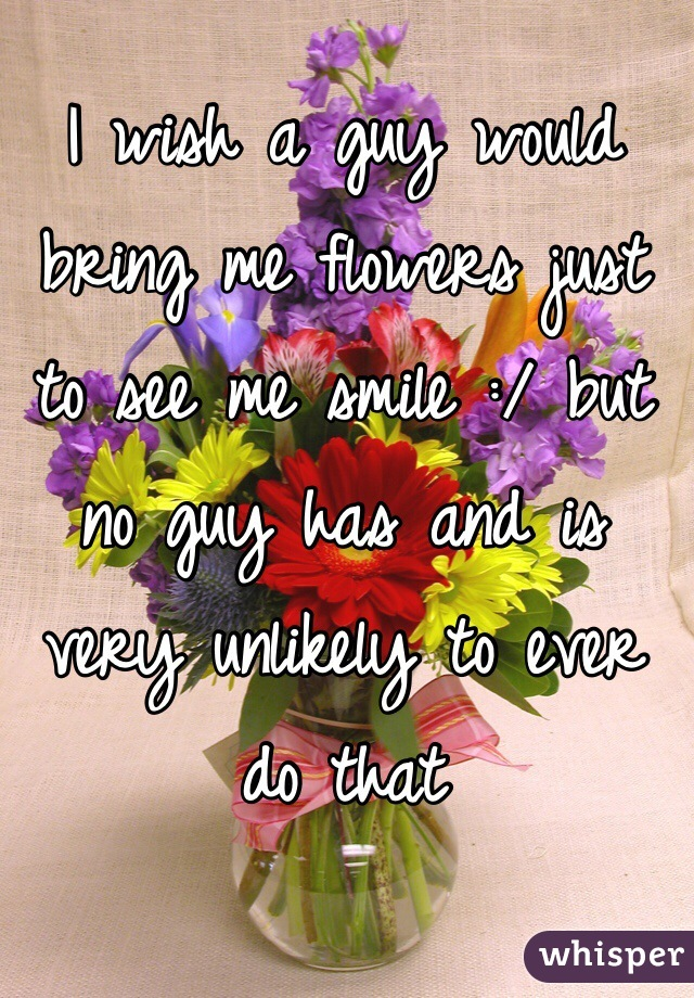 I wish a guy would bring me flowers just to see me smile :/ but no guy has and is very unlikely to ever do that