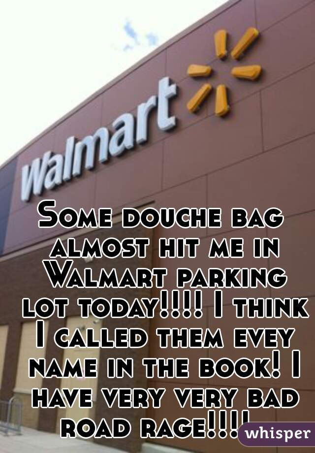 Some douche bag almost hit me in Walmart parking lot today!!!! I think I called them evey name in the book! I have very very bad road rage!!!!