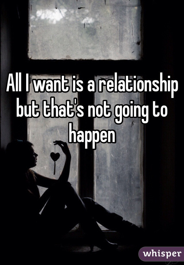 All I want is a relationship but that's not going to happen