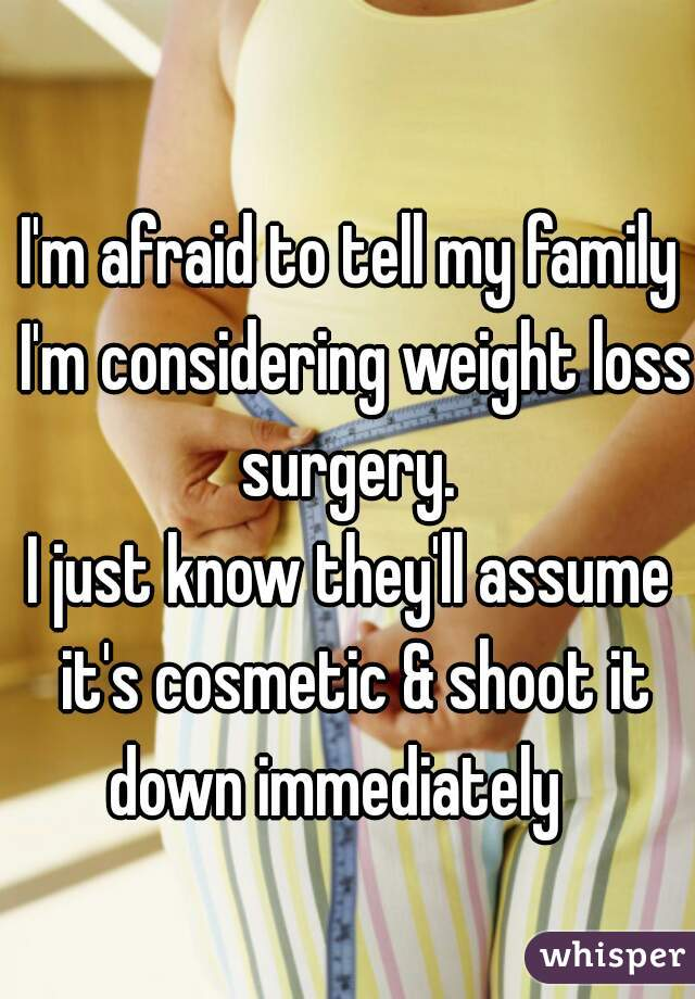I'm afraid to tell my family I'm considering weight loss surgery.  I just know they'll assume it's cosmetic & shoot it down immediately