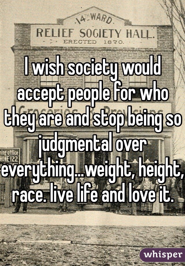 I wish society would accept people for who they are and stop being so judgmental over everything...weight, height, race. live life and love it.
