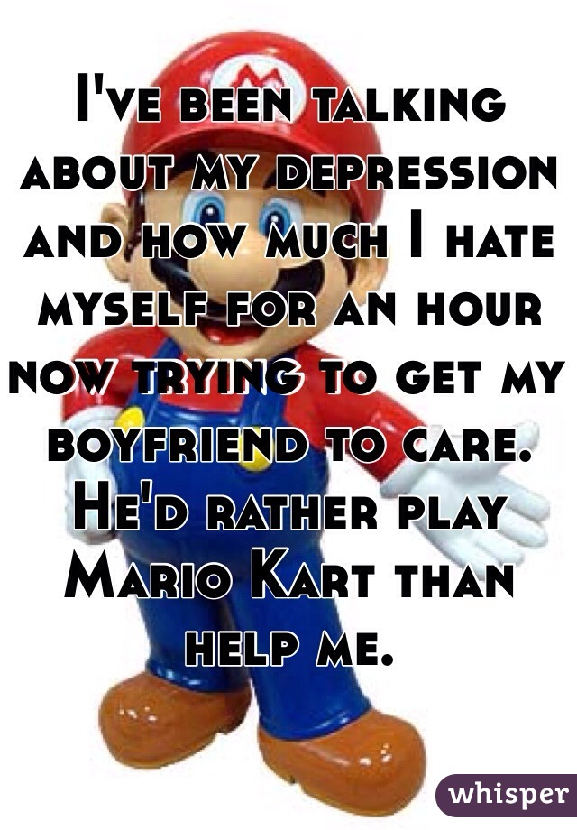 I've been talking about my depression and how much I hate myself for an hour now trying to get my boyfriend to care.  He'd rather play Mario Kart than help me.