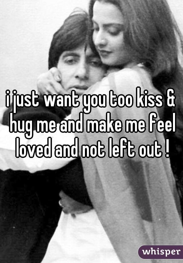 i just want you too kiss & hug me and make me feel loved and not left out !