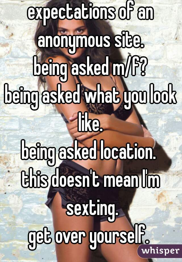 expectations of an anonymous site.  being asked m/f? being asked what you look like.  being asked location.  this doesn't mean I'm sexting. get over yourself.