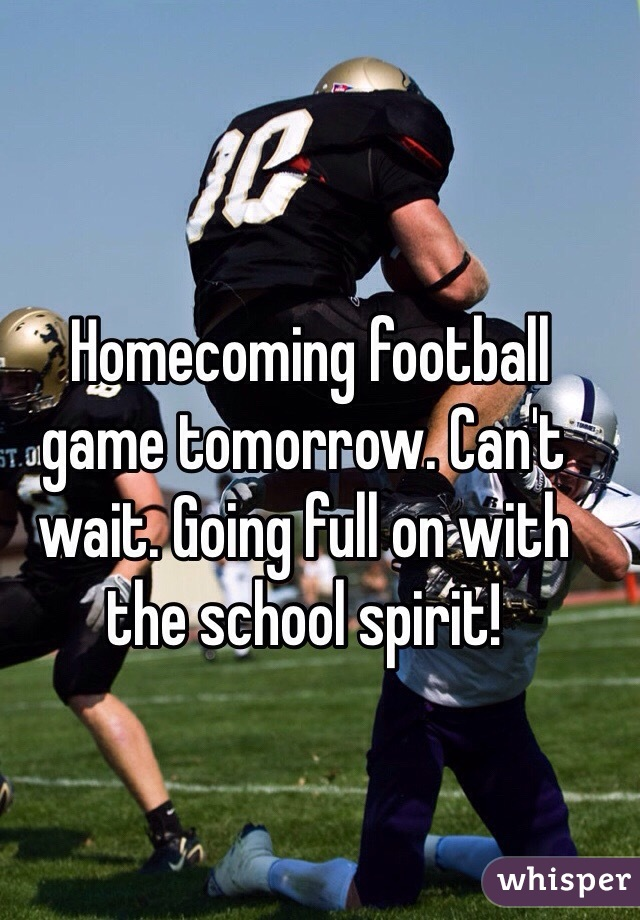 Homecoming football game tomorrow. Can't wait. Going full on with the school spirit!