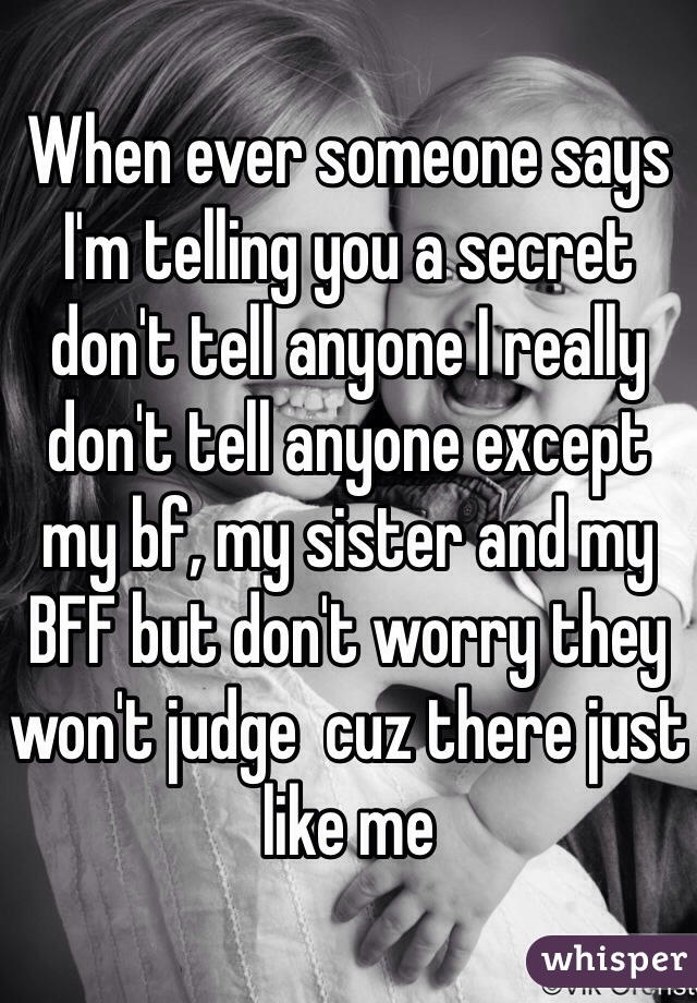 When ever someone says I'm telling you a secret don't tell anyone I really don't tell anyone except my bf, my sister and my BFF but don't worry they won't judge  cuz there just like me