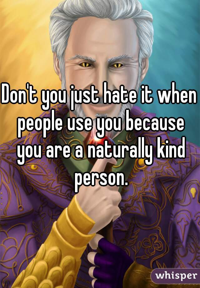 Don't you just hate it when people use you because you are a naturally kind person.
