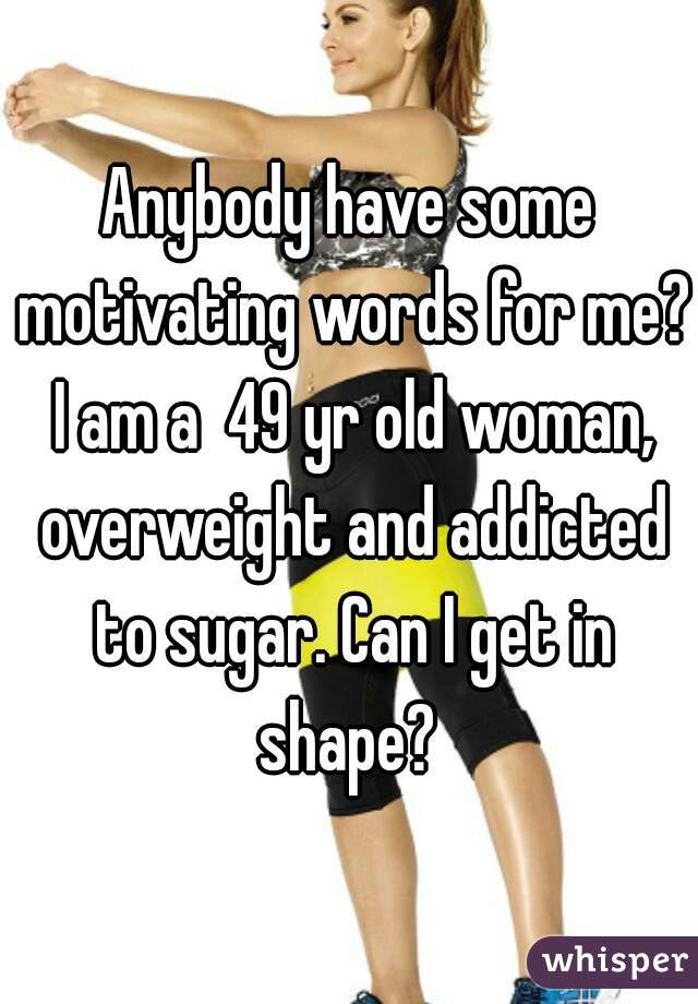 Anybody have some motivating words for me? I am a  49 yr old woman, overweight and addicted to sugar. Can I get in shape?