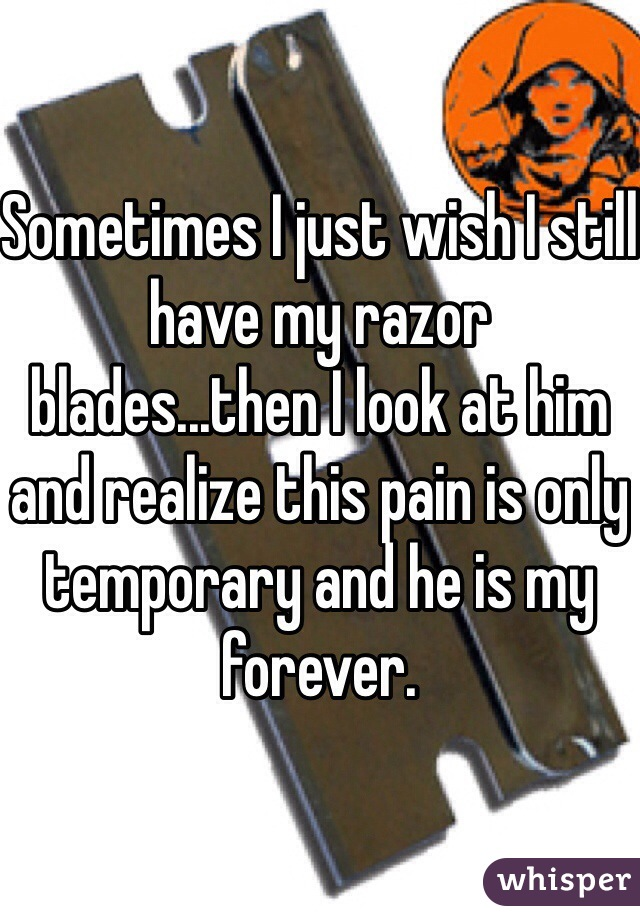 Sometimes I just wish I still have my razor blades...then I look at him and realize this pain is only temporary and he is my forever.