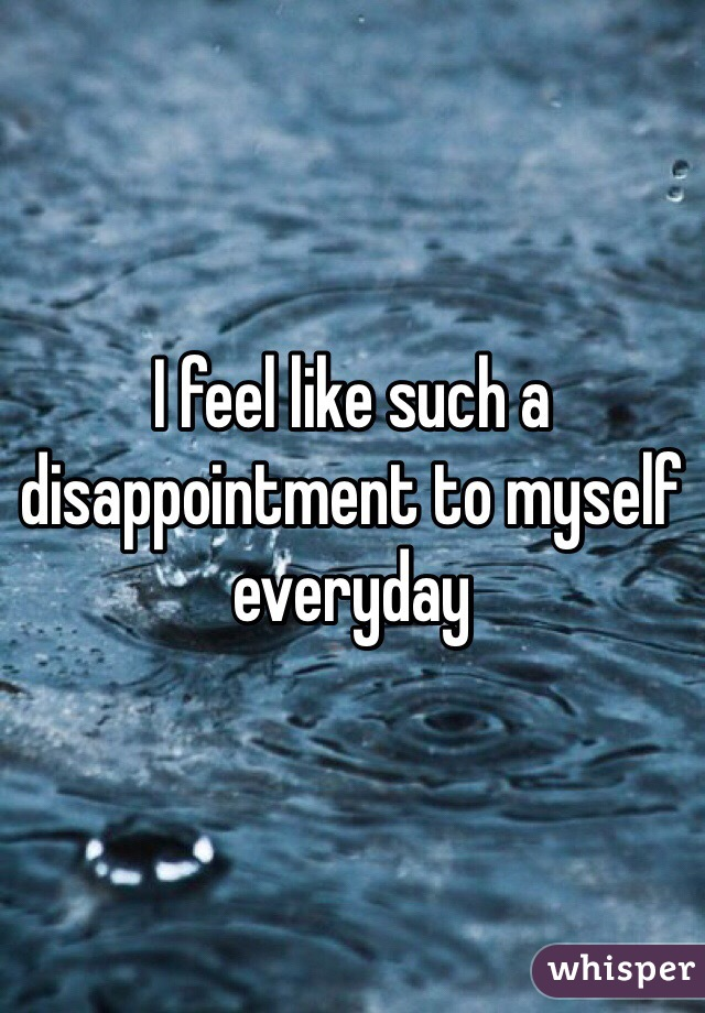 I feel like such a disappointment to myself everyday