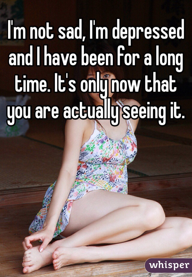 I'm not sad, I'm depressed and I have been for a long time. It's only now that you are actually seeing it.