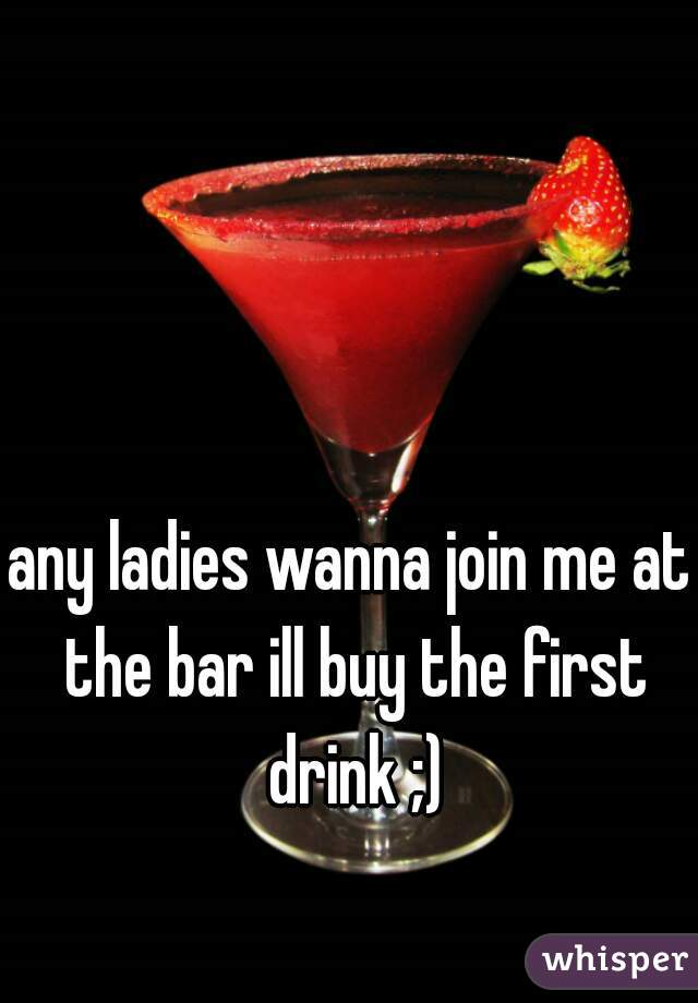 any ladies wanna join me at the bar ill buy the first drink ;)