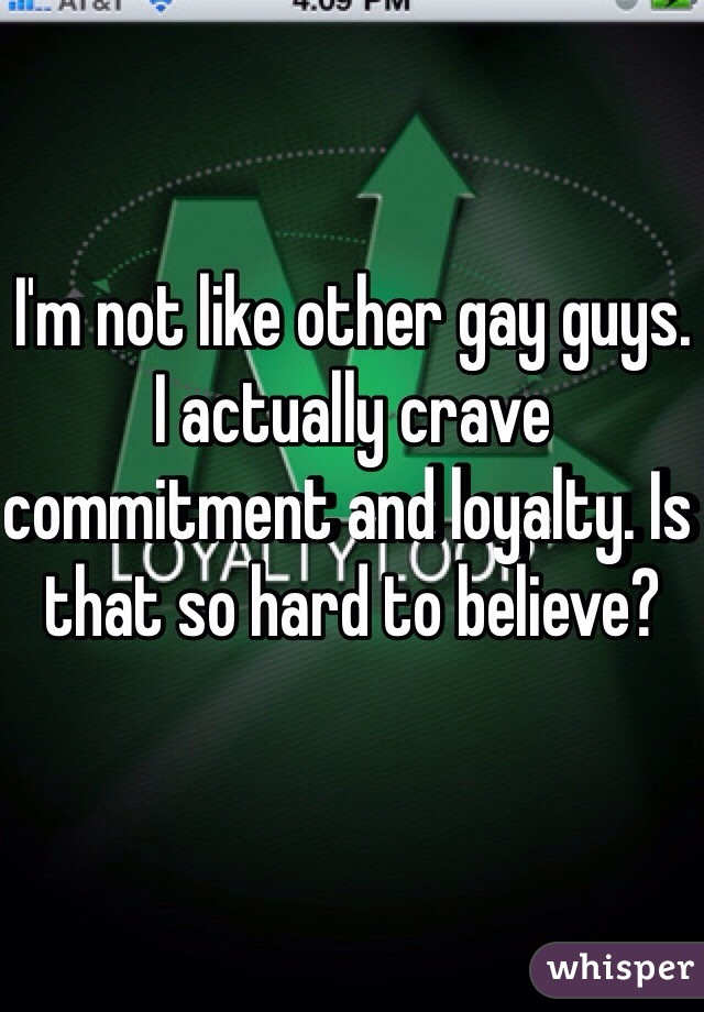 I'm not like other gay guys. I actually crave commitment and loyalty. Is that so hard to believe?