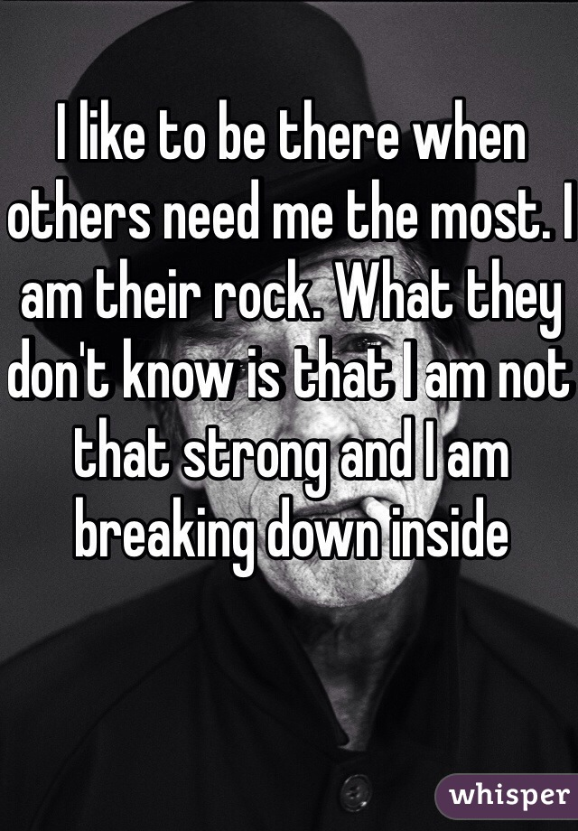 I like to be there when others need me the most. I am their rock. What they don't know is that I am not that strong and I am breaking down inside