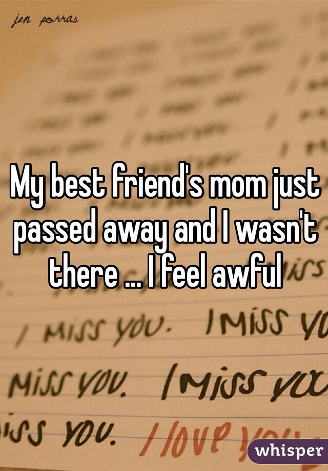 My best friend's mom just passed away and I wasn't there ... I feel awful