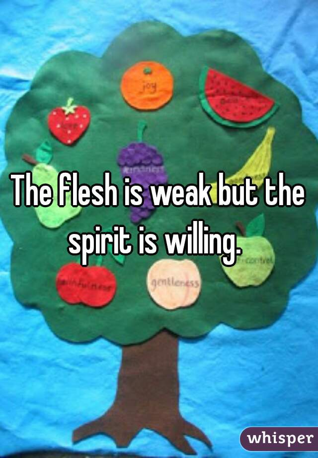 The flesh is weak but the spirit is willing.
