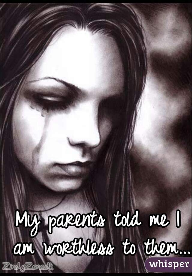 My parents told me I am worthless to them...