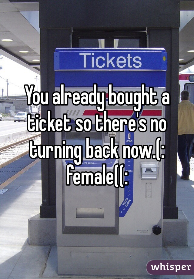 You already bought a ticket so there's no turning back now.(: female((: