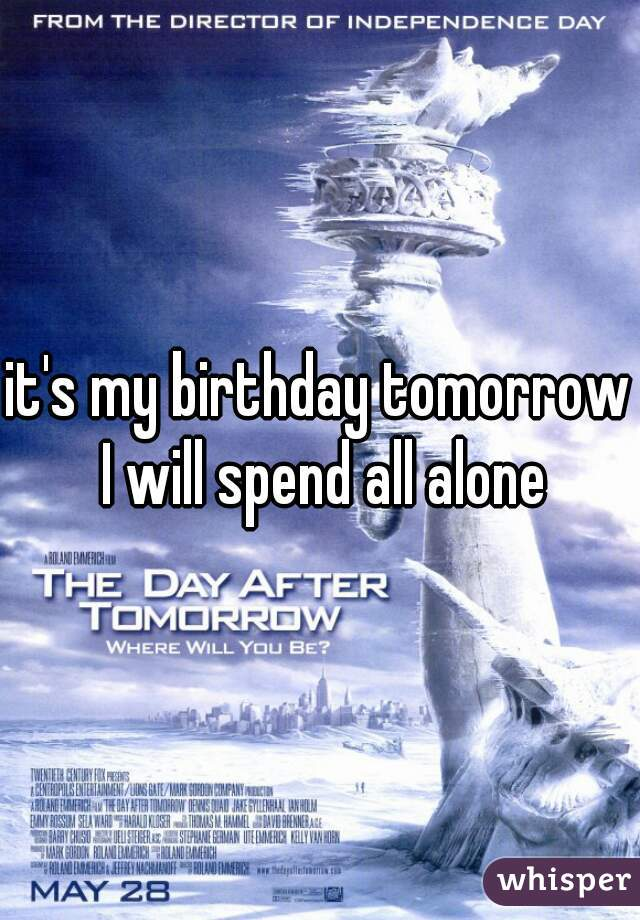 it's my birthday tomorrow I will spend all alone