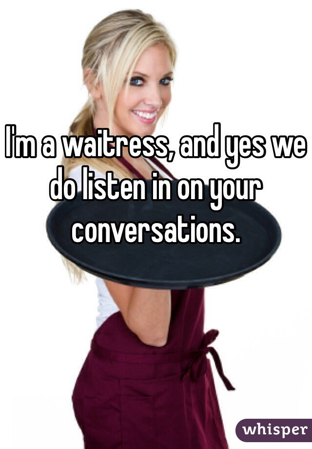 I'm a waitress, and yes we do listen in on your conversations.