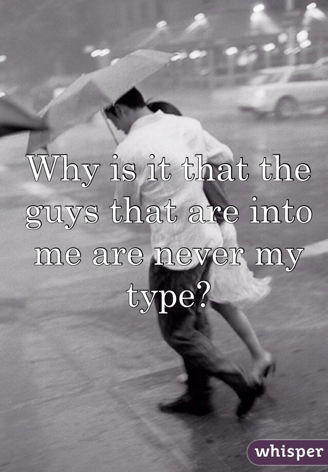 Why is it that the guys that are into me are never my type?