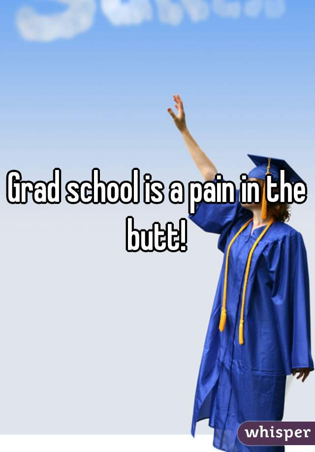 Grad school is a pain in the butt!