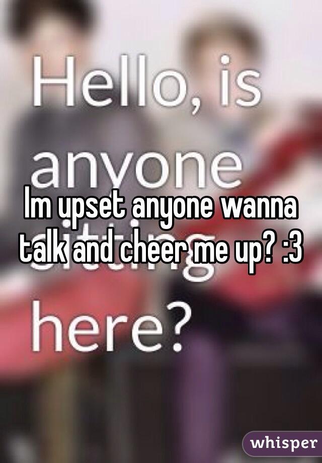 Im upset anyone wanna talk and cheer me up? :3