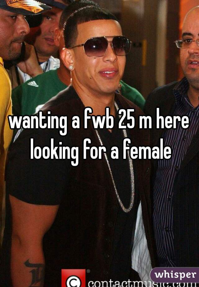 wanting a fwb 25 m here looking for a female