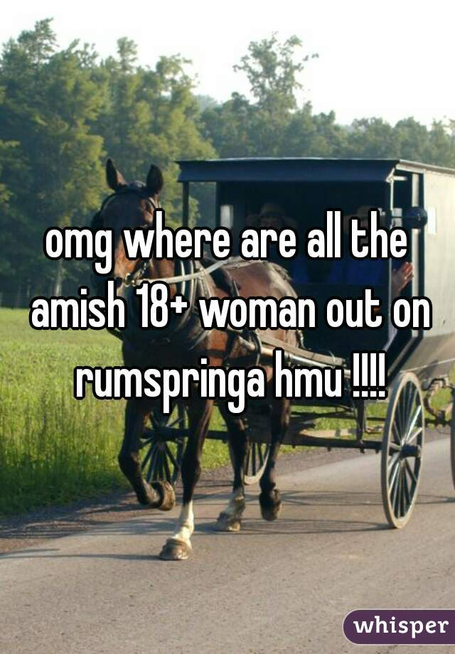omg where are all the amish 18+ woman out on rumspringa hmu !!!!
