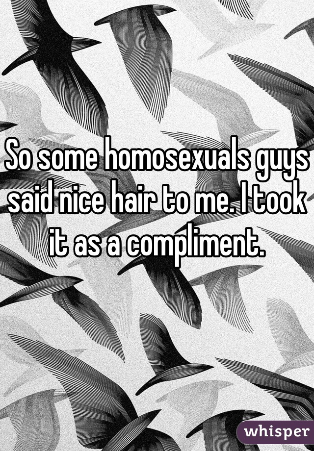 So some homosexuals guys said nice hair to me. I took it as a compliment.