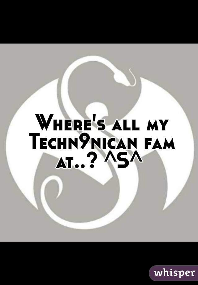 Where's all my Techn9nican fam at..? ^S^