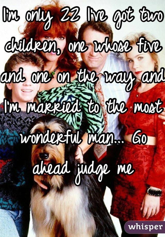 I'm only 22 I've got two children, one whose five and one on the way and I'm married to the most wonderful man... Go ahead judge me